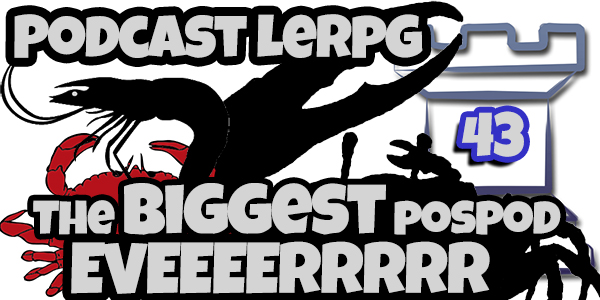 Podcast LeRPG #43 The Biggest POSPOD EVERRRR!!!