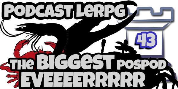 Podcast LeRPG #43 The Biggest POSPOD EVERRRR!!!